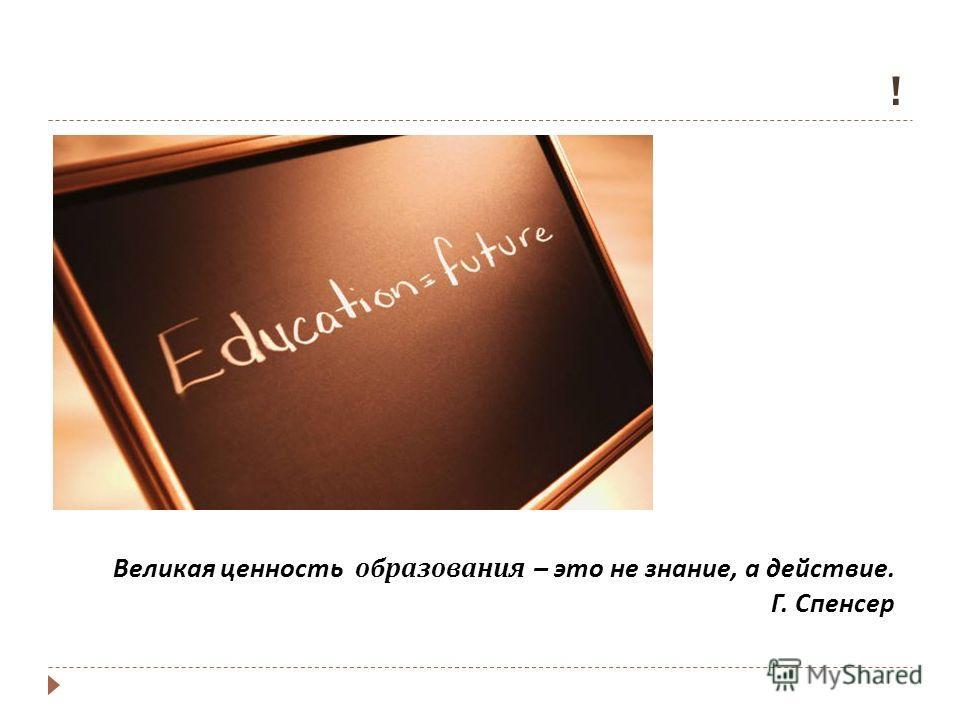 ! Великая ценность образования – это не знание, а действие. Г. Спенсер