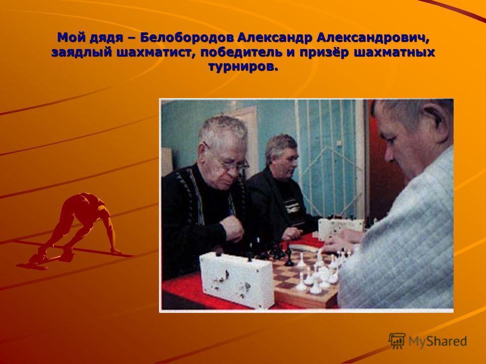 Мой дядя – Белобородов Александр Александрович, заядлый шахматист, победитель и призёр шахматных турниров.