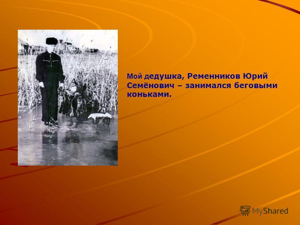 Мой дедушка, Ременников Юрий Семёнович – занимался беговыми коньками.