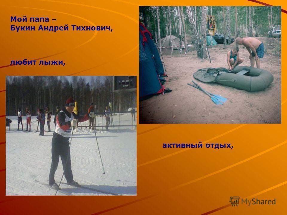 Мой папа – Букин Андрей Тихнович, любит лыжи, активный отдых,