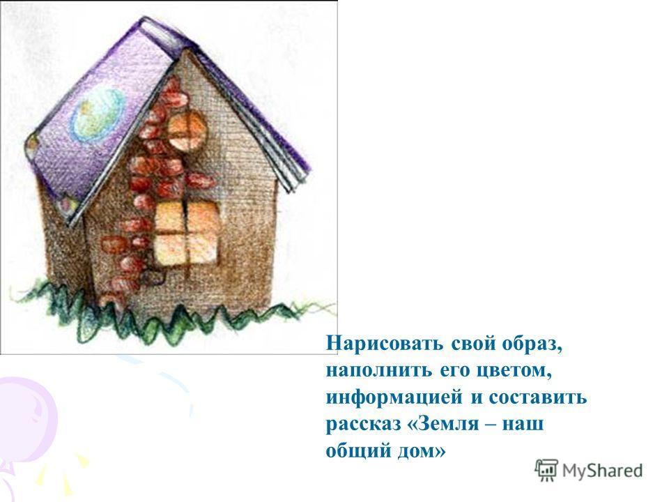 Нарисовать свой образ, наполнить его цветом, информацией и составить рассказ «Земля – наш общий дом»