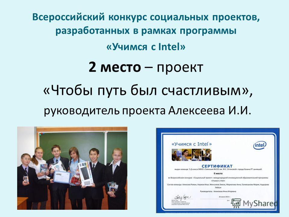 Всероссийский конкурс социальных проектов, разработанных в рамках программы «Учимся с Intel» 2 место – проект «Чтобы путь был счастливым», руководитель проекта Алексеева И.И.