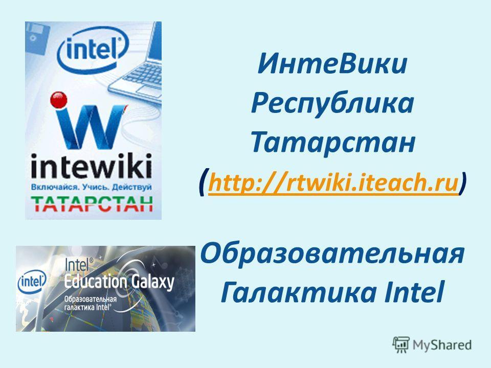 Инте Вики Республика Татарстан ( http://rtwiki.iteach.ru) Образовательная Галактика Intel http://rtwiki.iteach.ru