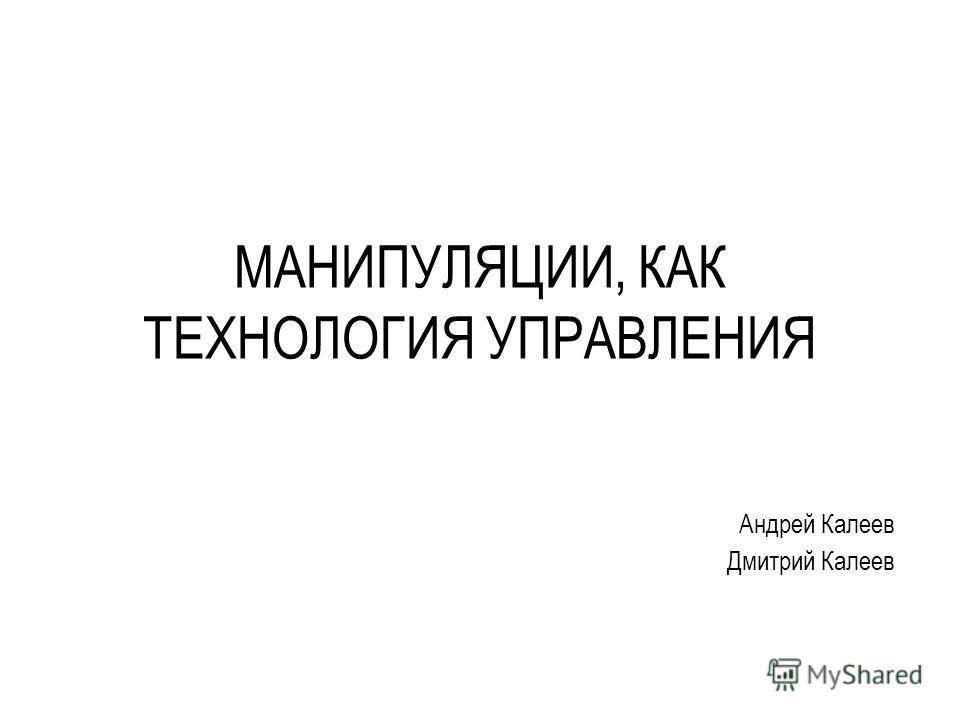 МАНИПУЛЯЦИИ, КАК ТЕХНОЛОГИЯ УПРАВЛЕНИЯ Андрей Калеев Дмитрий Калеев