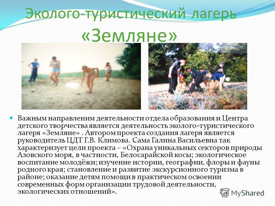 Эколого-туристический лагерь «Земляне» Важным направлением деятельности отдела образования и Центра детского творчества является деятельность эколого-туристического лагеря «Земляне». Автором проекта создания лагеря является руководитель ЦДТ Г.В. Клим
