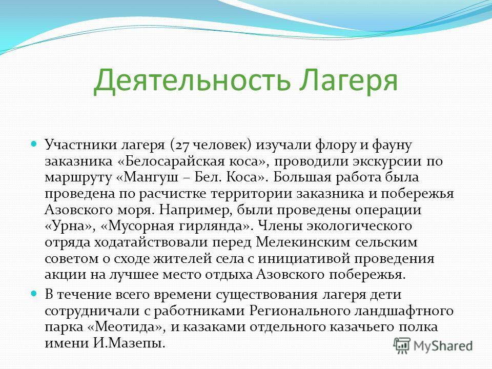 Деятельность Лагеря Участники лагеря (27 человек) изучали флору и фауну заказника «Белосарайская коса», проводили экскурсии по маршруту «Мангуш – Бел. Коса». Большая работа была проведена по расчистке территории заказника и побережья Азовского моря.
