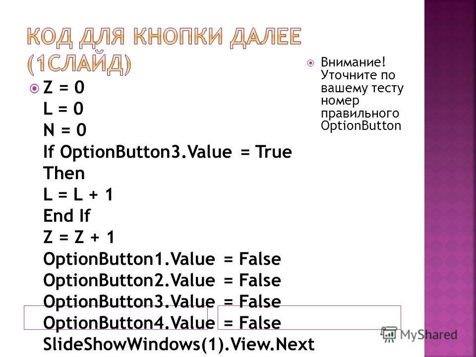 Z = 0 L = 0 N = 0 If OptionButton3. Value = True Then L = L + 1 End If Z = Z + 1 OptionButton1. Value = False OptionButton2. Value = False OptionButton3. Value = False OptionButton4. Value = False SlideShowWindows(1).View.Next Внимание! Уточните по в