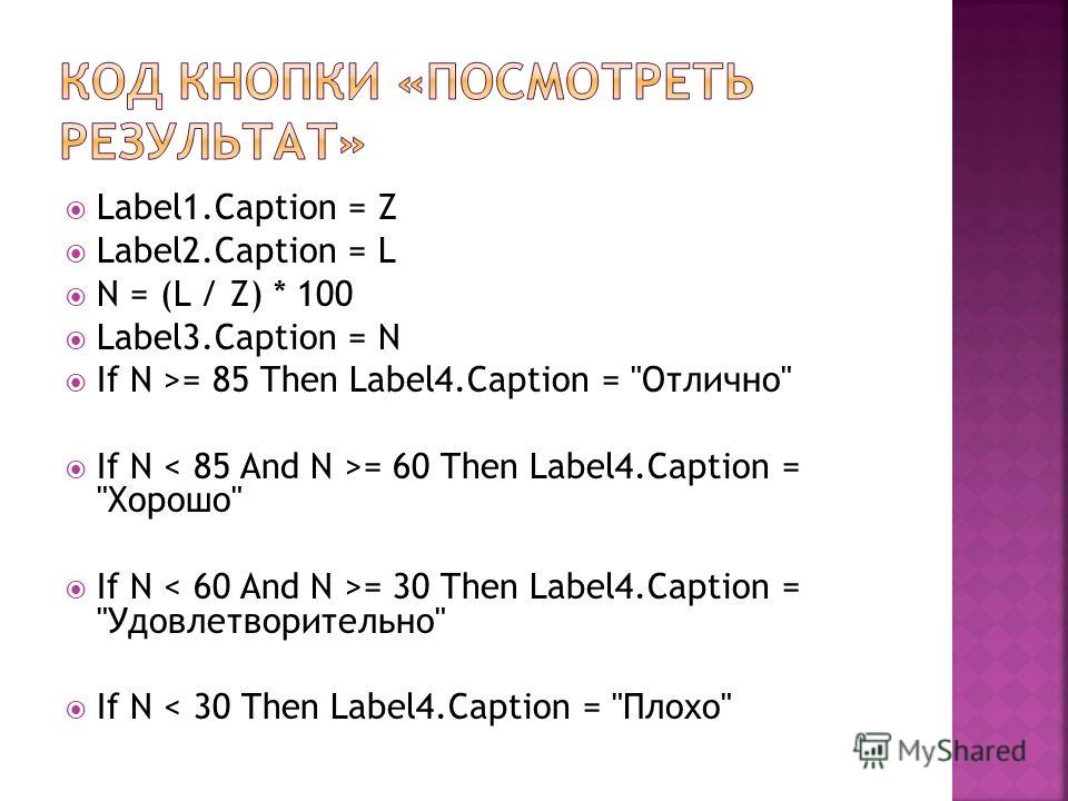 Label1. Caption = Z Label2. Caption = L N = (L / Z) * 100 Label3. Caption = N If N >= 85 Then Label4. Caption =