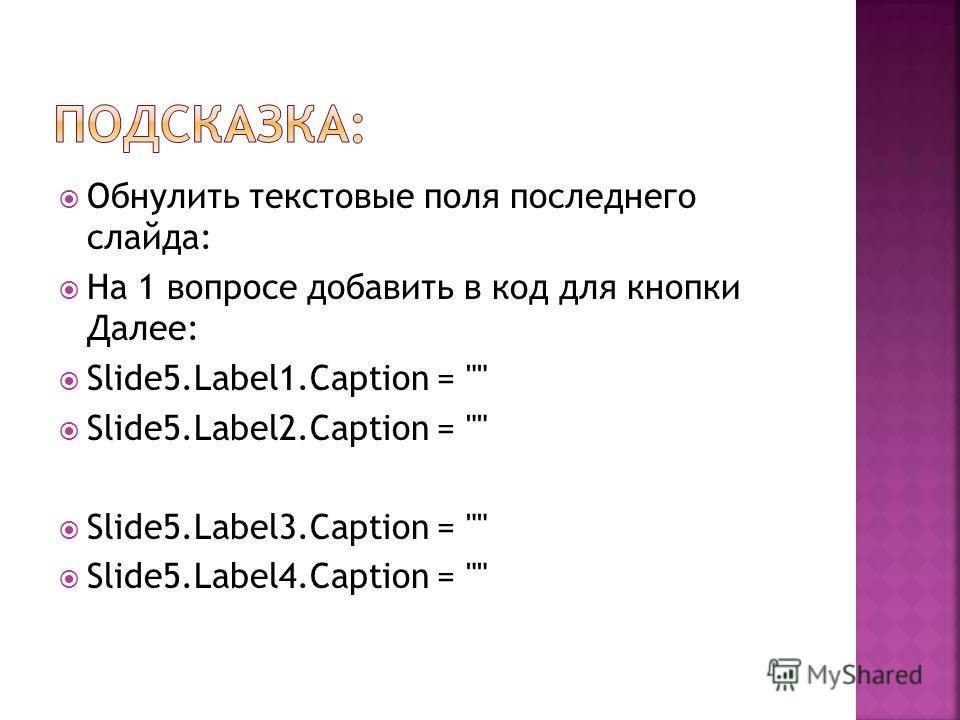 Обнулить текстовые поля последнего слайда: На 1 вопросе добавить в код для кнопки Далее: Slide5.Label1. Caption =  Slide5.Label2. Caption =  Slide5.Label3. Caption =  Slide5.Label4. Caption =