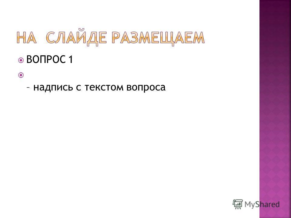 ВОПРОС 1 – надпись с текстом вопроса