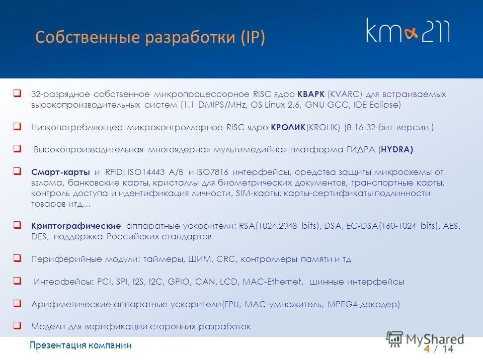 4 / 14 Собственные разработки (IP) Презентация компании 32-разрядное собственное микропроцессорное RISC ядро КВАРК (KVARC) для встраиваемых высокопроизводительных систем (1.1 DMIPS/MHz, OS Linux 2.6, GNU GCC, IDE Eclipse) Низкопотребляющее микроконтр