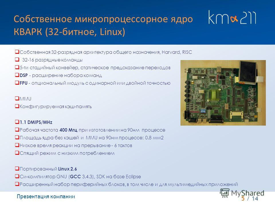 5 / 14 Собственное микропроцессорное ядро КВАРК (32-битное, Linux) Презентация компании Собственная 32-разрядная архитектура общего назначения, Harvard, RISC 32-16 разрядные команды 5-ти стадийный конвейер, статическое предсказание переходов DSP - ра