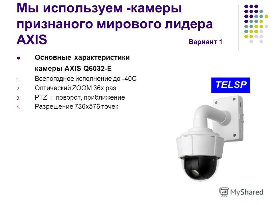 Мы используем -камеры признанного мирового лидера AXIS Вариант 1 Основные характеристики камеры AXIS Q6032-E 1. Всепогодное исполнение до -40С 2. Оптический ZOOM 36 х раз 3. PTZ – поворот, приближение 4. Разрешение 736 х 576 точек