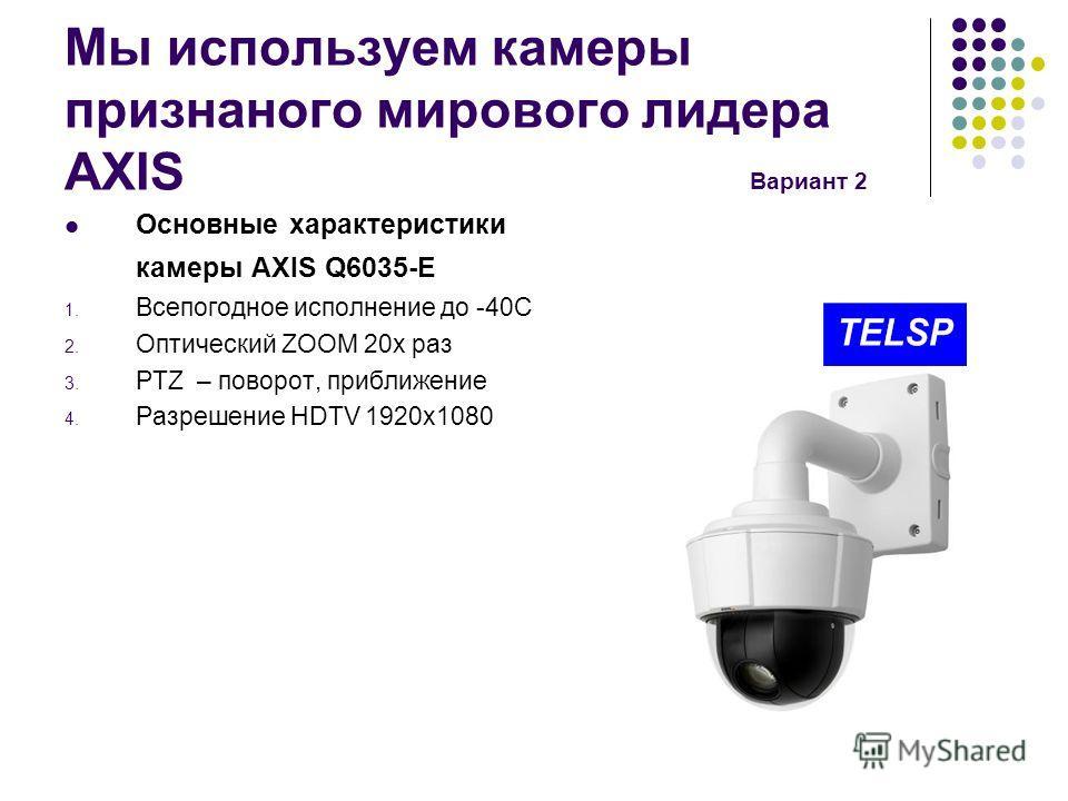 Мы используем камеры признанного мирового лидера AXIS Вариант 2 Основные характеристики камеры AXIS Q6035-E 1. Всепогодное исполнение до -40С 2. Оптический ZOOM 20 х раз 3. PTZ – поворот, приближение 4. Разрешение HDTV 1920x1080