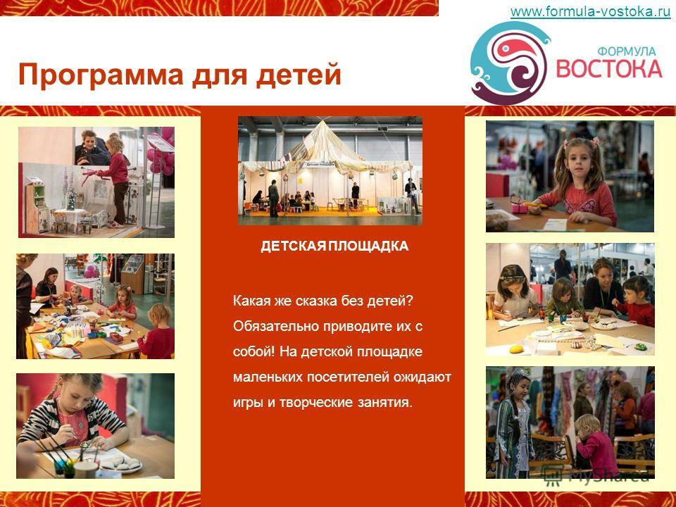 ДЕТСКАЯ ПЛОЩАДКА Какая же сказка без детей? Обязательно приводите их с собой! На детской площадке маленьких посетителей ожидают игры и творческие занятия. Программа для детей www.formula-vostoka.ru