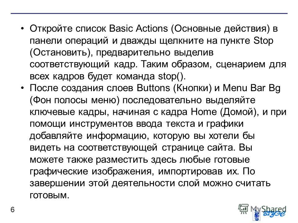 6 Откройте список Basic Actions (Основные действия) в панели операций и дважды щелкните на пункте Stop (Остановить), предварительно выделив соответствующий кадр. Таким образом, сценарием для всех кадров будет команда stop(). После создания слоев Butt