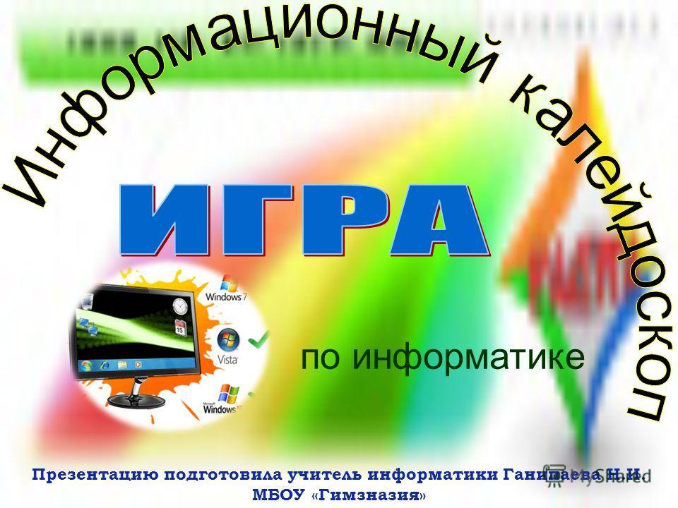 по информатике Презентацию подготовила учитель информатики Ганипаева Н.И. МБОУ «Гимзназия»