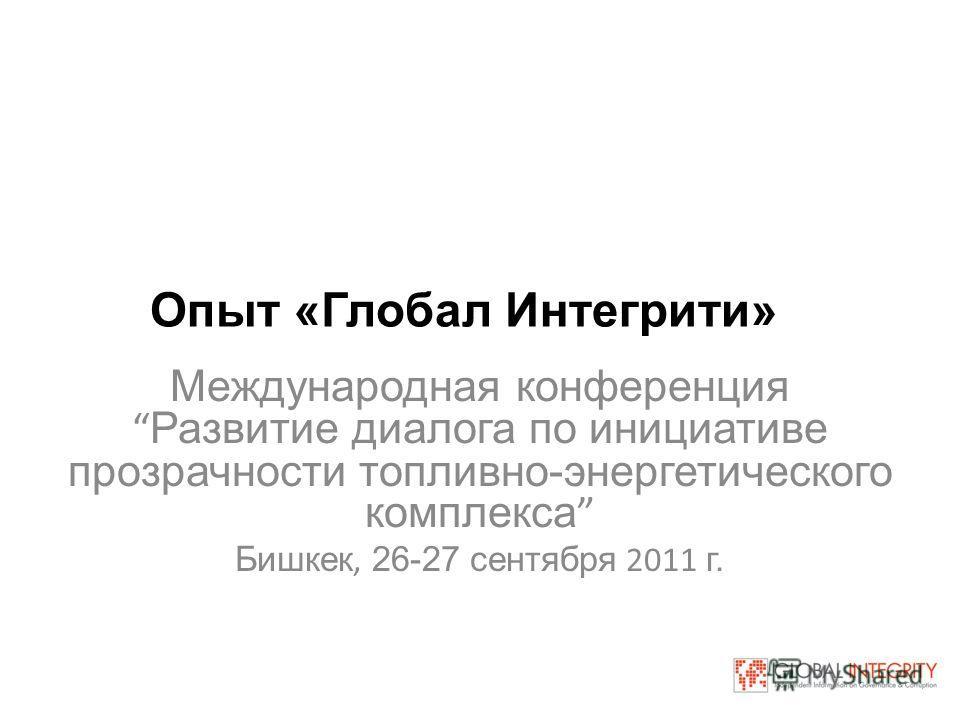 Опыт «Глобал Интегрити» Международная конференция Развитие диалога по инициативе прозрачности топливно-энергетического комплекса Бишкек, 26-27 сентября 2011 г.