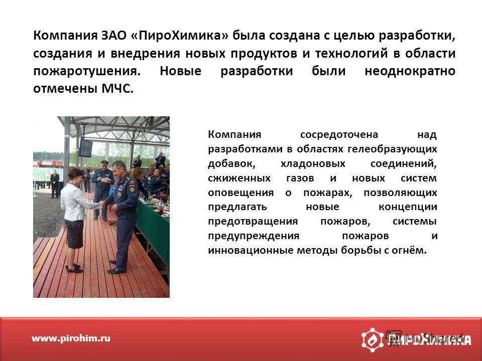 www.pirohim.ru Компания ЗАО «Пиро Химика» была создана с целью разработки, создания и внедрения новых продуктов и технологий в области пожаротушения. Новые разработки были неоднократно отмечены МЧС. Компания сосредоточена над разработками в областях