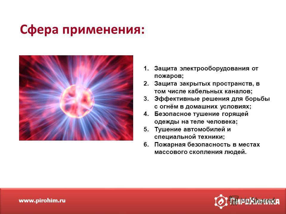 www.pirohim.ru Сфера применения: 1. Защита электрооборудования от пожаров; 2. Защита закрытых пространств, в том числе кабельных каналов; 3. Эффективные решения для борьбы с огнём в домашних условиях; 4. Безопасное тушение горящей одежды на теле чело