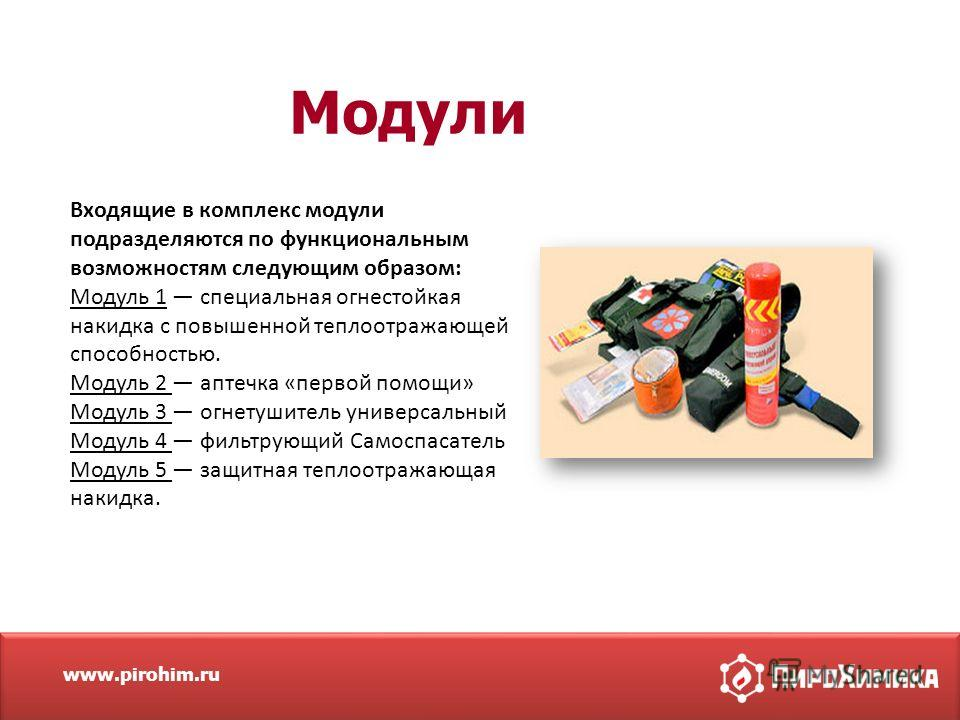www.pirohim.ru Модули Входящие в комплекс модули подразделяются по функциональным возможностям следующим образом: Модуль 1 специальная огнестойкая накидка с повышенной теплоотражающей способностью. Модуль 2 аптечка «первой помощи» Модуль 3 огнетушите