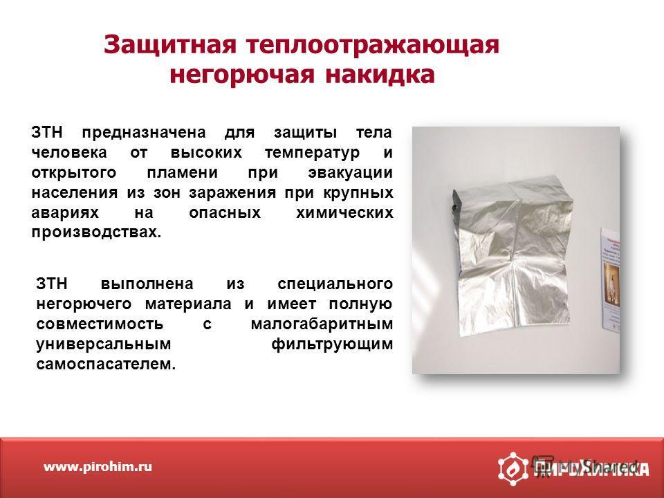 www.pirohim.ru Защитная теплоотражающая негорючая накидка ЗТН предназначена для защиты тела человека от высоких температур и открытого пламени при эвакуации населения из зон заражения при крупных авариях на опасных химических производствах. ЗТН выпол