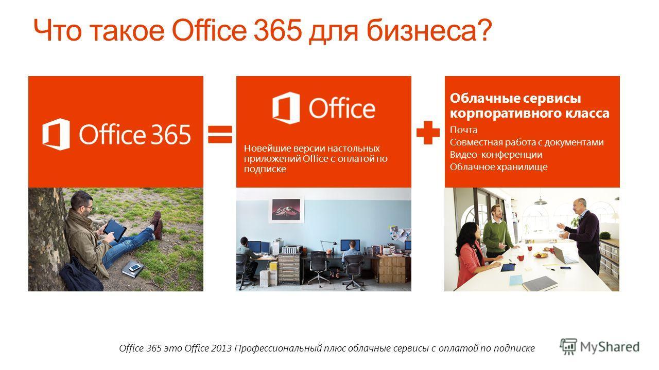Office 365 это Office 2013 Профессиональный плюс облачные сервисы с оплатой по подписке Новейшие версии настольных приложений Office с оплатой по подписке Облачные сервисы корпоративного класса Почта Совместная работа с документами Видео-конференции