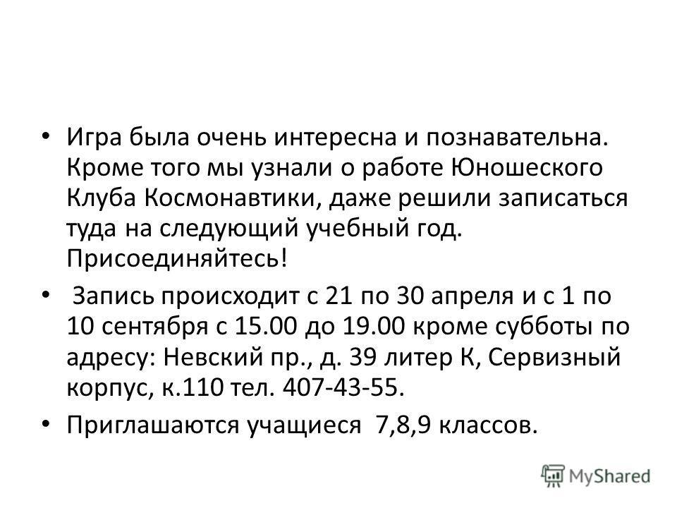 Игра была очень интересна и познавательна. Кроме того мы узнали о работе Юношеского Клуба Космонавтики, даже решили записаться туда на следующий учебный год. Присоединяйтесь! Запись происходит с 21 по 30 апреля и с 1 по 10 сентября с 15.00 до 19.00 к