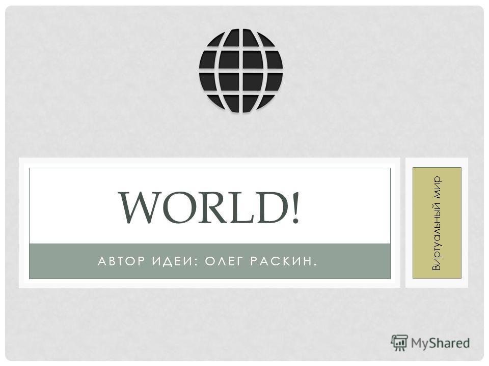 АВТОР ИДЕИ: ОЛЕГ РАСКИН. WORLD! Виртуальный мир