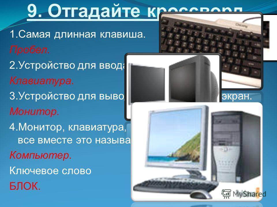 9. Отгадайте кроссворд 1. Самая длинная клавиша. Пробел. 2. Устройство для ввода информации. Клавиатура. 3. Устройство для вывода информации на экран. Монитор. 4.Монитор, клавиатура, системный блок, мышь - все вместе это называется … Компьютер. Ключе