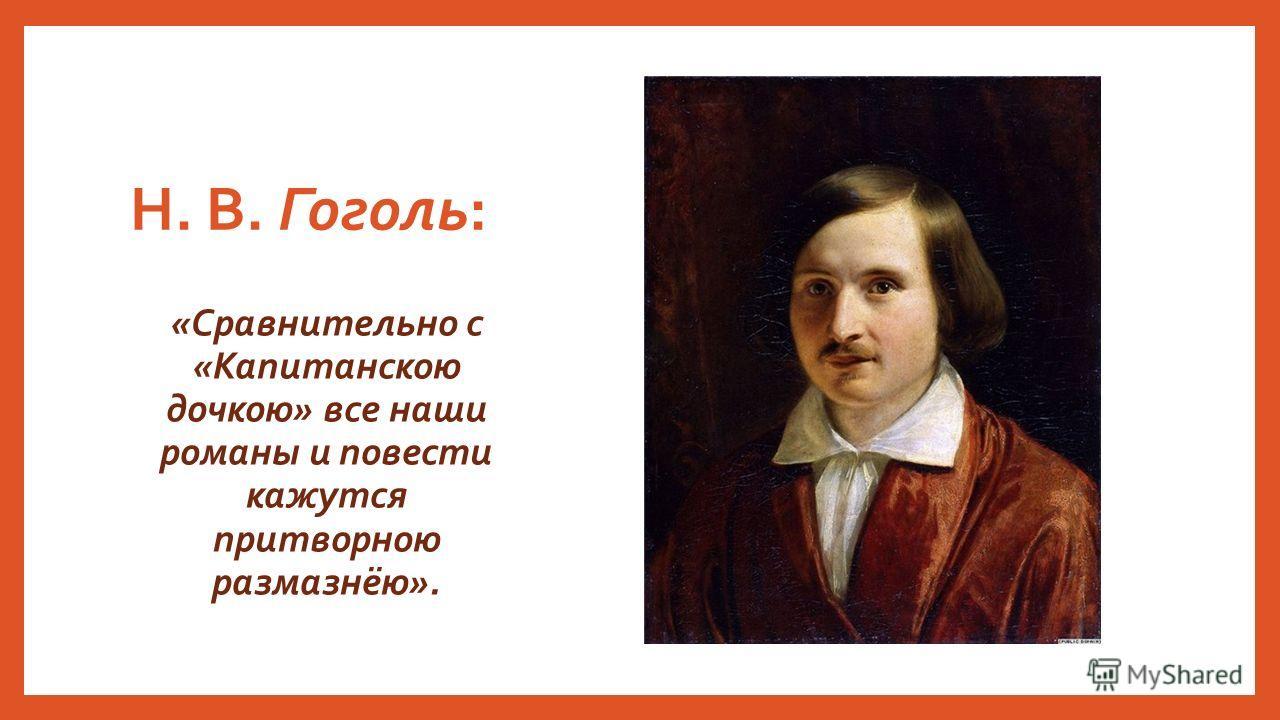 Н. В. Гоголь: «Сравнительно с «Капитанскою дочкою» все наши романы и повести кажутся притворною размазнёю».
