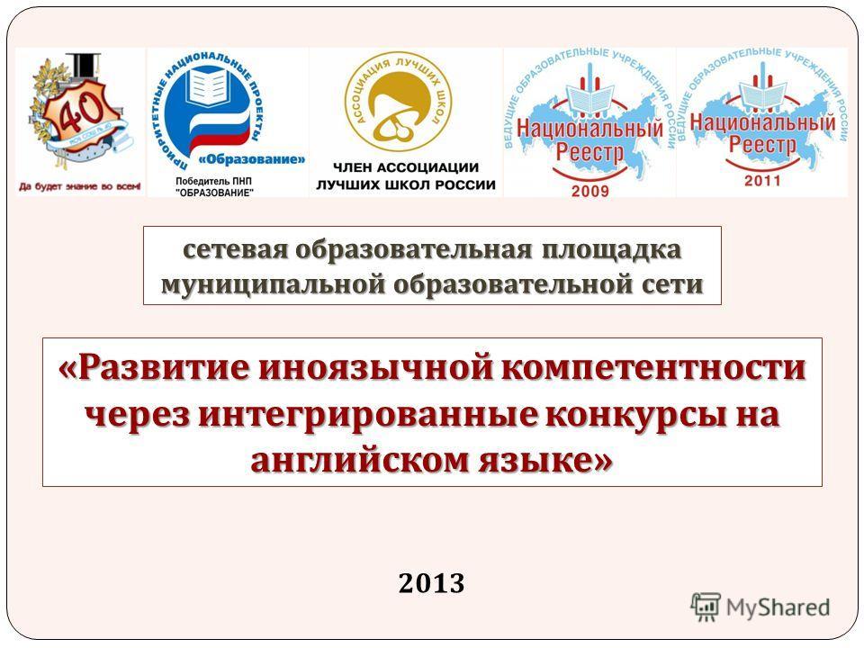 « Развитие иноязычной компетентности через интегрированные конкурсы на английском языке » сетевая образовательная площадка муниципальной образовательной сети 2013