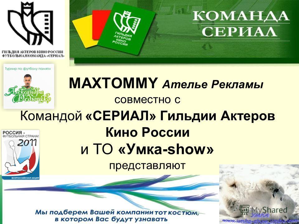 MAXTOMMY Ателье Рекламы совместно с Командой «СЕРИАЛ» Гильдии Актеров Кино России и ТО «Умка-show» представляют представляют