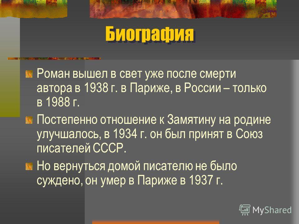 Биография Роман вышел в свет уже после смерти автора в 1938 г. в Париже, в России – только в 1988 г. Постепенно отношение к Замятину на родине улучшалось, в 1934 г. он был принят в Союз писателей СССР. Но вернуться домой писателю не было суждено, он