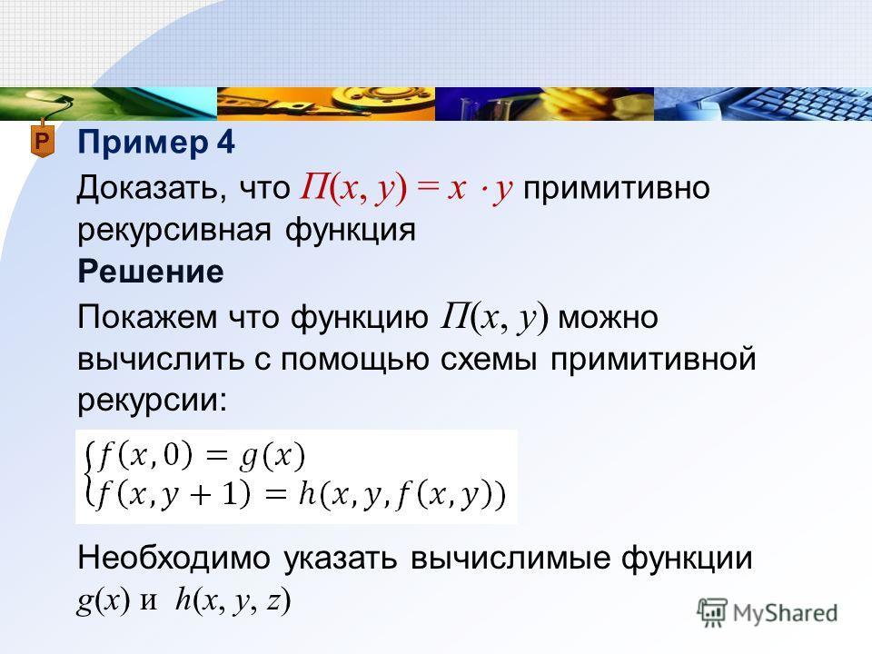 Пример 4 Доказать, что П(x, y) = x y примитивно рекурсивная функция Решение Покажем что функцию П(x, y) можно вычислить с помощью схемы примитивной рекурсии: Необходимо указать вычислимые функции g(x) и h(x, y, z)