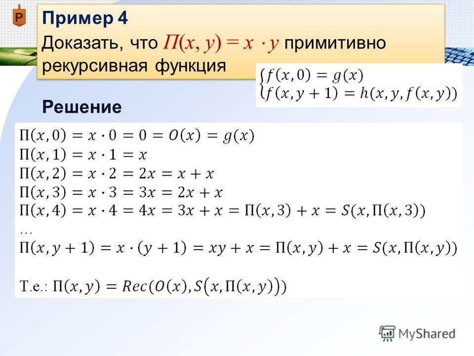 Пример 4 Доказать, что П(x, y) = x y примитивно рекурсивная функция Пример 4 Доказать, что П(x, y) = x y примитивно рекурсивная функция Решение