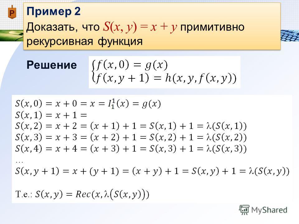 Пример 2 Доказать, что S(x, y) = x + y примитивно рекурсивная функция Пример 2 Доказать, что S(x, y) = x + y примитивно рекурсивная функция Решение