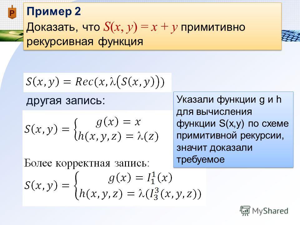 Пример 2 Доказать, что S(x, y) = x + y примитивно рекурсивная функция Пример 2 Доказать, что S(x, y) = x + y примитивно рекурсивная функция другая запись: Указали функции g и h для вычисления функции S(x,y) по схеме примитивной рекурсии, значит доказ