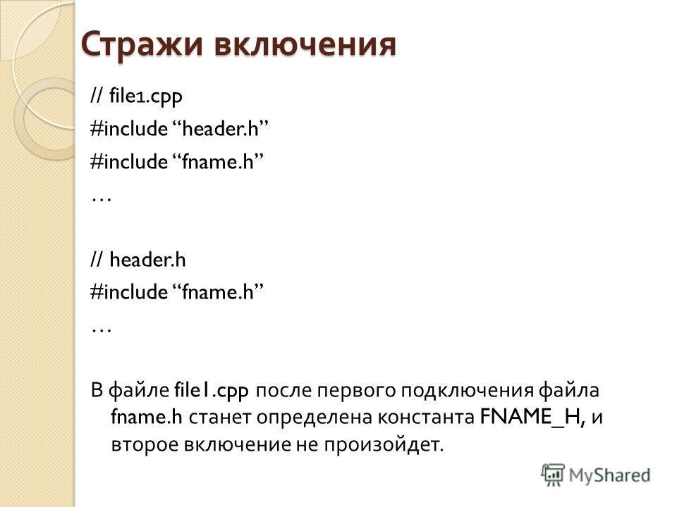 // file1. cpp #include header.h #include fname.h … // header.h #include fname.h … В файле file1. cpp после первого подключения файла fname.h станет определена константа FNAME_H, и второе включение не произойдет. Стражи включения