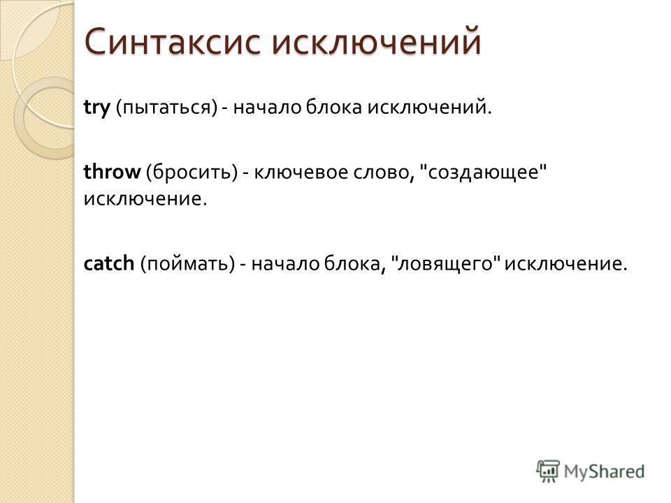 Синтаксис исключений try ( пытаться ) - начало блока исключений. throw ( бросить ) - ключевое слово,  создающее  исключение. catch ( поймать ) - начало блока,  ловящего  исключение.