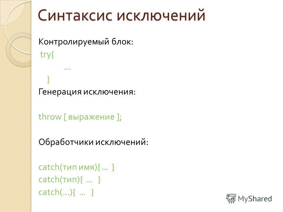 Синтаксис исключений Контролируемый блок : try{... } Генерация исключения : throw [ выражение ]; Обработчики исключений : catch( тип имя ){... } catch( тип ){... } catch(...){... }