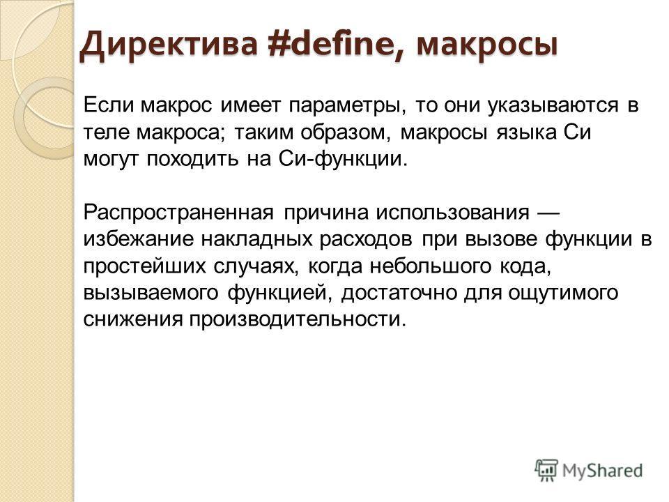 Директива #define, макросы Если макрос имеет параметры, то они указываются в теле макроса; таким образом, макросы языка Си могут походить на Си-функции. Распространенная причина использования избежание накладных расходов при вызове функции в простейш