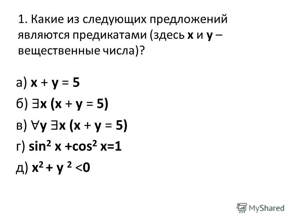 1. Какие из следующих предложений являются предикатами (здесь x и y – вещественные числа)? а) x + y = 5 б) x (x + y = 5) в) y x (x + y = 5) г) sin 2 x +cos 2 x=1 д) x 2 + y 2