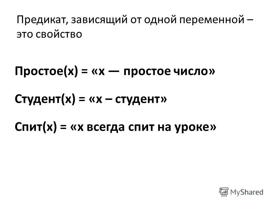 Предикат, зависящий от одной переменной – это свойство Простое(х) = «х простое число» Студент(x) = «х – студент» Спит(х) = «х всегда спит на уроке»
