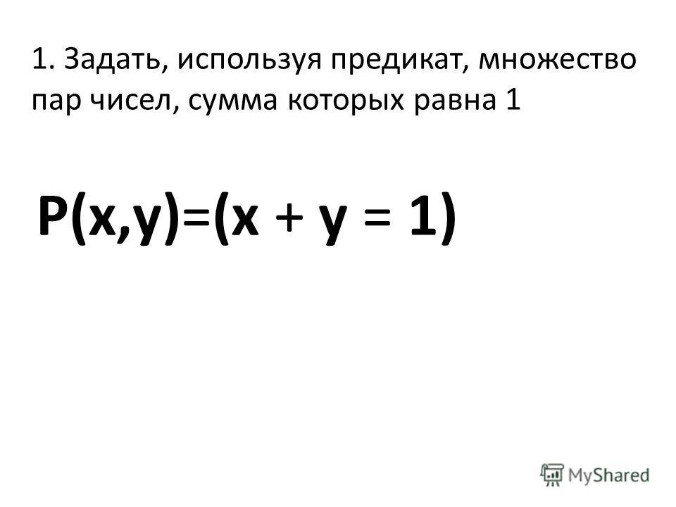 1. Задать, используя предикат, множество пар чисел, сумма которых равна 1 P(x,y)=(x + y = 1)