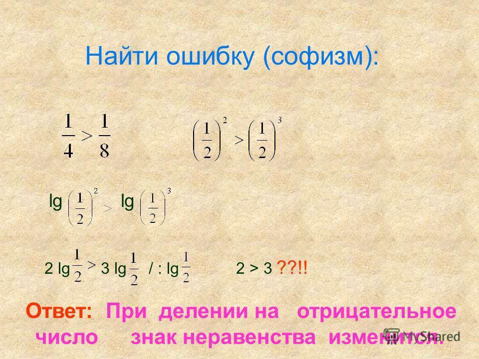 Найти ошибку (софизм): lg lg 2 lg 3 lg / : lg 2 > 3 ??!! Ответ: При делении на отрицательное число знак неравенства изменится.