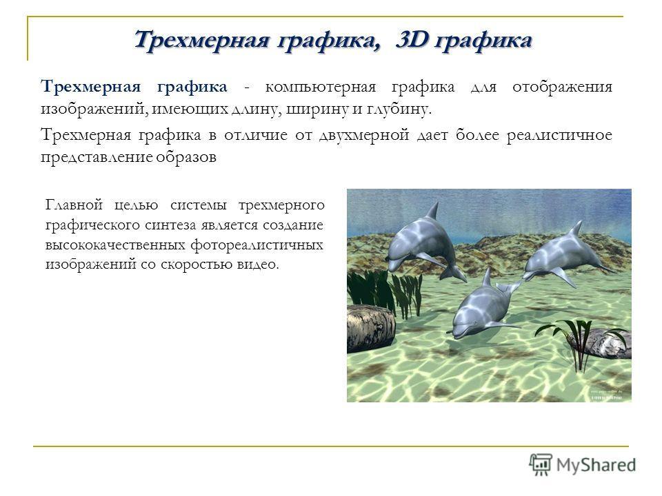 Трехмерная графика, 3D графика Трехмерная графика - компьютерная графика для отображения изображений, имеющих длину, ширину и глубину. Трехмерная графика в отличие от двухмерной дает более реалистичное представление образов Главной целью системы трех