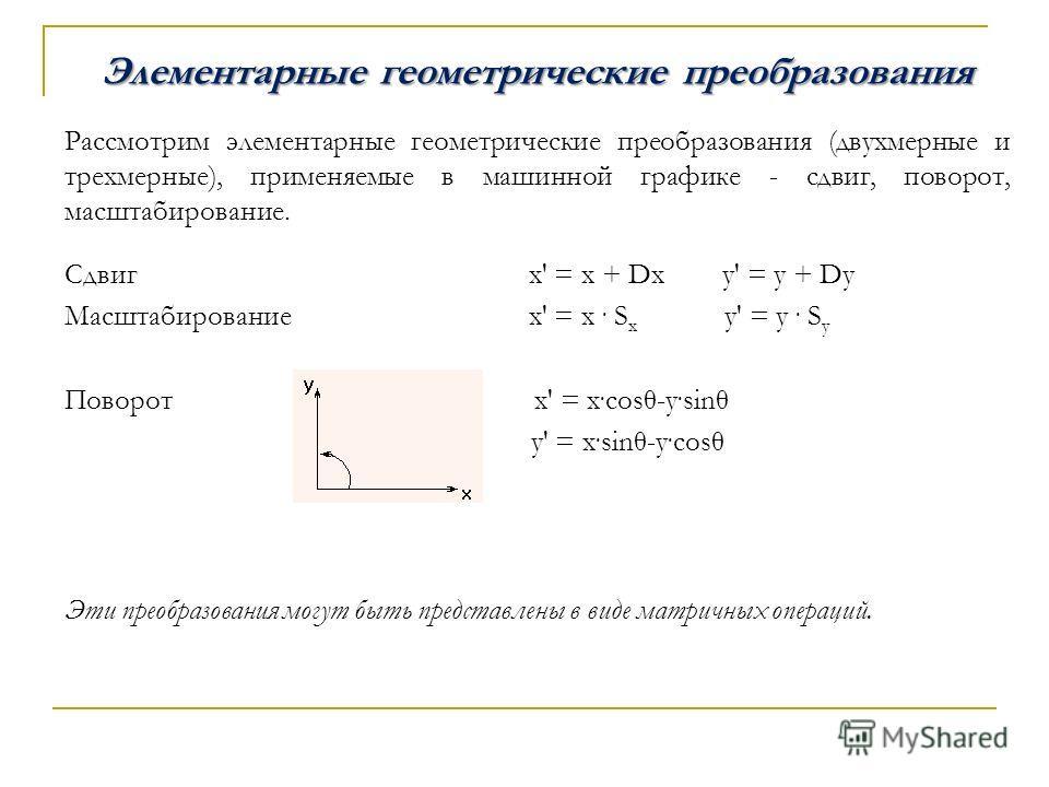 Элементарные геометрические преобразования Рассмотрим элементарные геометрические преобразования (двухмерные и трехмерные), применяемые в машинной графике - сдвиг, поворот, масштабирование. Сдвиг х' = х + Dx у' = у + Dy Масштабирование х' = х. S x у'