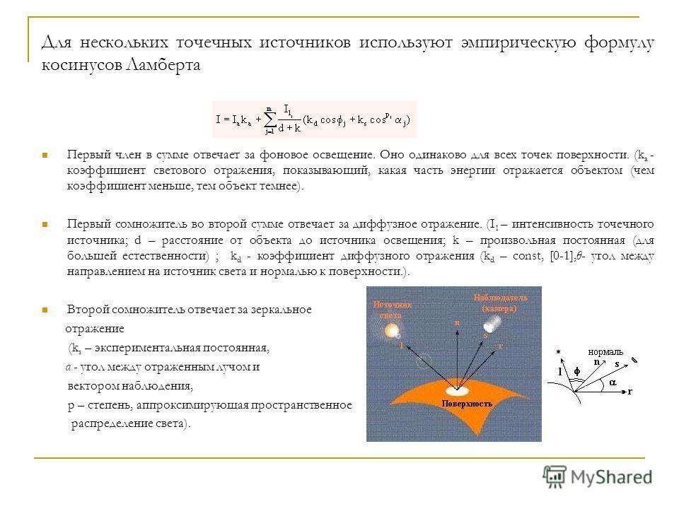 Для нескольких точечных источников используют эмпирическую формулу косинусов Ламберта Первый член в сумме отвечает за фоновое освещение. Оно одинаково для всех точек поверхности. (k a - коэффициент светового отражения, показывающий, какая часть энерг