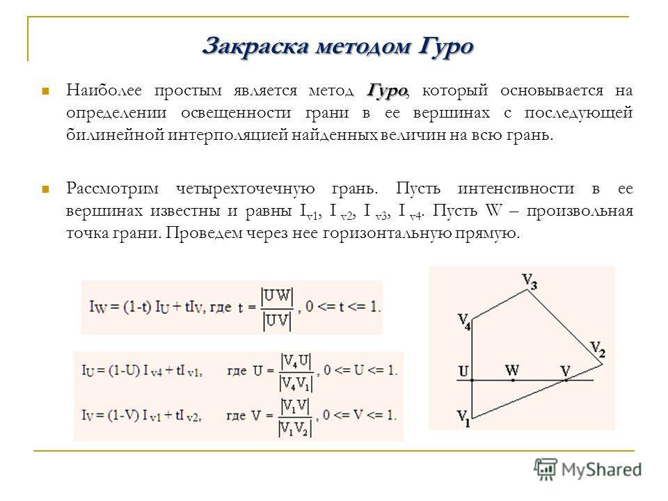 Закраска методом Гуро Гуро Наиболее простым является метод Гуро, который основывается на определении освещенности грани в ее вершинах с последующей билинейной интерполяцией найденных величин на всю грань. Рассмотрим четырех точечную грань. Пусть инте